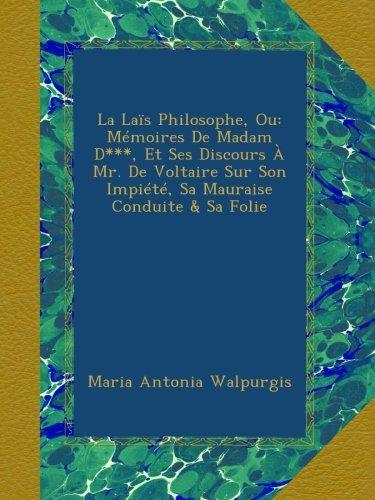 La Laïs Philosophe, Ou: Mémoires De Madam D***, Et Ses Discours À Mr. De Voltaire Sur Son Impiété, Sa Mauraise Conduite & Sa Folie (French Edition) pdf