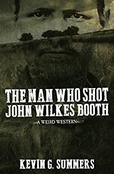 The Man Who Shot John Wilkes Booth: A Weird Western Novel by [Summers, Kevin G.]