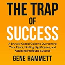 The Trap of Success: A Brutally Candid Guide to Overcoming Your Fears, Finding Significance, and Attaining Profound Success Audiobook by Gene W. Hammett Narrated by Gene Hammett