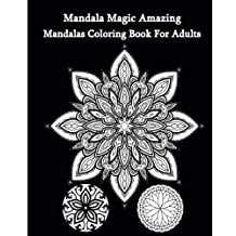 Mandala Magic Amazing Mandalas Coloring Book For Adults: An Adult Coloring Book 2016