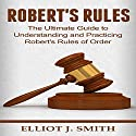 Robert's Rules: The Ultimate Guide to Understanding and Practicing Robert's Rules of Order Audiobook by Elliot J. Smith Narrated by Mike Norgaard
