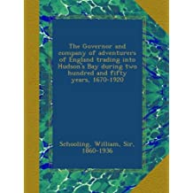 The Governor and company of adventurers of England trading into Hudson's Bay during two hundred and fifty years, 1670-1920