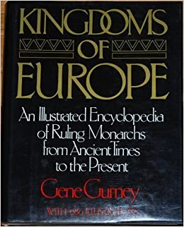 Kingdoms of Europe  An Illustrated Encyclopedia of Ruling Monarchs from Ancient Times to the Present