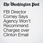 FBI Director Comey Says Agency Won't Recommend Charges over Clinton Email | Tom Hamburger,Rosalind S. Helderman