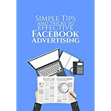 Simple Tips and Tricks for Effective Facebook Advertising: Learn Simple Tricks to Lower Your CPC, Target Your Ideal Audience, Pick the Right Ad Image, Write an Effective Ad Copy, How to Manage an ad