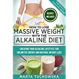 How to Lose Massive Weight with the Alkaline Diet: Creating Your Alkaline Lifestyle for Unlimited Energy and Natural Weight Loss (Alkaline, Detox, Alkaline Diet for Weight Loss Book 1)