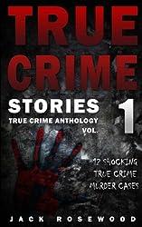 True Crime Stories: 12 Shocking True Crime Murder Cases (True Crime Anthology) (Volume 1)