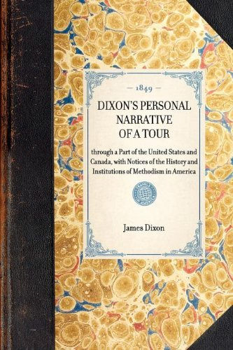 Download Dixon's Personal Narrative of a Tour: through a Part of the United States and Canada, with Notices of the History and Institutions of Methodism in America (Travel in America) PDF