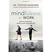 Mindfulness at Work: How to Avoid Stress, Achieve More, and Enjoy Life! 1st edition by McKenzie, Dr. Stephen (2014) Paperback