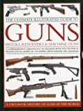 img - for The Ultimate Illustrated Guide to Guns, Pistols, Revolvers and Machine Guns: A comprehensive chronology of firearms with full technical specifications, shown in 1100 expert photographs and diagrams book / textbook / text book