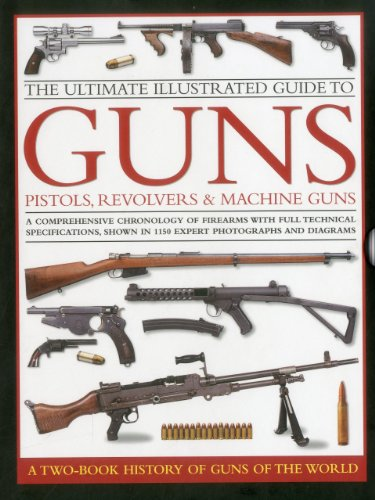 The Ultimate Illustrated Guide to Guns, Pistols, Revolvers & Machine Guns: A Comprehensive Chronology of Firearms With Full Technical Specifications, Shown in 1150 Expert Photographs and Diagrams