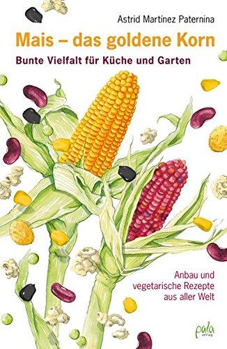 Mais - das goldene Korn: Bunte Vielfalt für Küche und Garten - Anbau und vegetarische Rezepte aus aller Welt