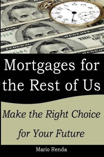 Mortgages for the Rest of Us: Make the Right Choice for your Future