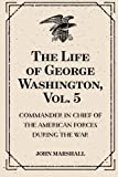 download ebook the life of george washington, vol. 5 : commander in chief of the american forces during the war : which established the independence of his country and first : president of the united states pdf epub
