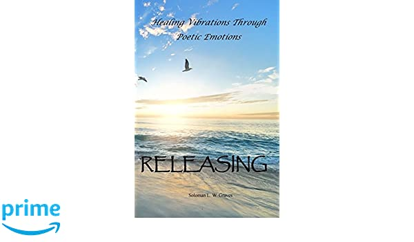Releasing: Healing Vibrations Through Poetic Emotions: Soloman Lee