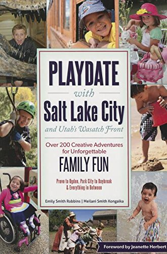 Playdate With Salt Lake City and Utah's Wasatch Front: Over 200 Creative Adventures for Unforgettable Family Fun
