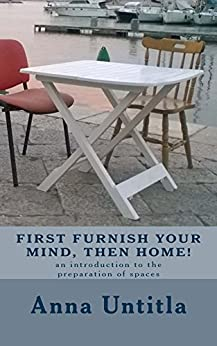 First furnish your mind, then home!: An introduction to the preparation of spaces by [Untitla, Anna]