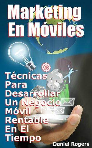Descargar Libro Marketing En Móviles | Técnicas Para Desarrollar Un Negocio Móvil Rentable En El Tiempo Daniel Rogers
