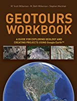Geotours Workbook: A Guide for Exploring Geology & Creating Projects using Google Earth