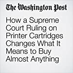 How a Supreme Court Ruling on Printer Cartridges Changes What It Means to Buy Almost Anything | Brian Fung