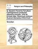 Q Septimii Florentis Tertulliani Carthaginensis Presbyteri Adversus Praxean, Sive de Trinitate Liber Recensuit Notisque Illustravit Edvardus Welchm, Tertullian, 1170921957