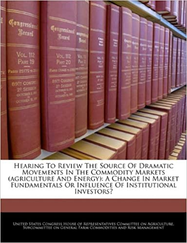 Hearing To Review The Source Of Dramatic Movements In The Commodity Markets (agriculture And Energy): A Change In Market Fundamentals Or Influence Of Institutional Investors?