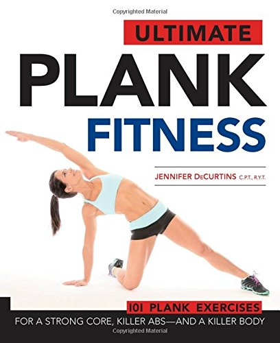 Ultimate Plank Fitness: For a Strong Core, Killer Abs – and a Killer Body