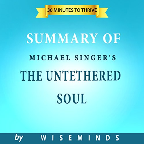 Summary, Analysis & Key Takeaways of The Untethered Soul by Michael A. Singer: The Journey Beyond Yourself