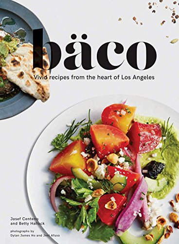 Baco: Vivid Recipes from the Heart of Los Angeles by Josef Centeno, Betty Hallock