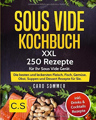 SOUS VIDE KOCHBUCH  XXL. 250 Rezepte Für Ihr Sous Vide Gerät. Die Besten Und Leckersten Fleisch Fisch Gemüse Obst Suppen Und Dessert Rezepte Für Sie. Inkl. Drinks And Cocktails Rezepte