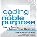 Leading with Noble Purpose: How to Create a Tribe of True Believers Audiobook by Lisa Earle McLeod Narrated by Hillary Huber