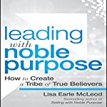 Leading with Noble Purpose: How to Create a Tribe of True Believers | Lisa Earle McLeod