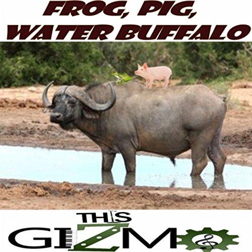 - Frog, Pig, Water Buffalo
