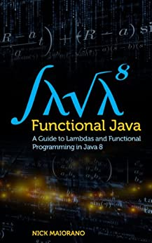 Functional Java: A Guide to Lambdas and Functional Programming in Java 8 by [Maiorano, Nick]