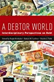 A Debtor World : Interdisciplinary Perspectives on Debt, , 0199873720