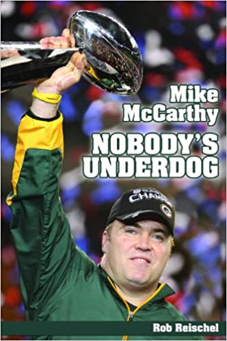Amazon Com Mike Mccarthy Nobody S Underdog Coach Of The Green Bay Packers 9781935628170 Rob Reischel Books