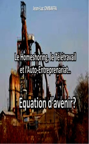 Le homeshoring, le Télétravail et l'Auto-entreprenariat...Equation d'avenir? (French Edition)