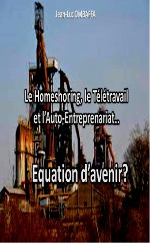 Le homeshoring, le Télétravail et l'Auto-entreprenariat...Equation d'avenir? (French Edition)