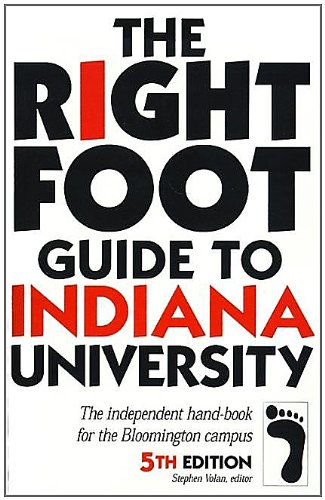 The Right Foot Guide to Indiana University: The Independent Hand-Book for the Bloomington Campus