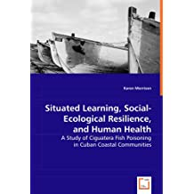 Situated Learning, Social-Ecological Resilience, and Human Health: A Study of Ciguatera Fish Poisoning in Cuban...