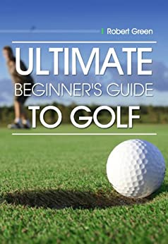 ULTIMATE Guide to Golf for Beginners by [Green, Robert]