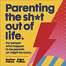 Parenting the Sh*t out of Life Audiobook by  Mother Pukka,  Papa Pukka Narrated by Anna Whitehouse, Matt Farquharson