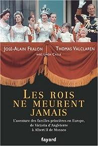 Les rois ne meurent jamais : L'aventure des familles princières en Europe, de Victoria d'Angleterre à Albert II de Monaco par José-Alain Fralon