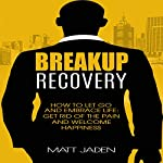 Breakup Recovery: How to Let Go and Embrace Life: Get Rid of the Pain and Welcome Happiness | Matt Jaden