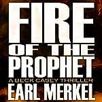Fire of the Prophet: A Beck Casey Thriller, Book 2 | Earl Merkel