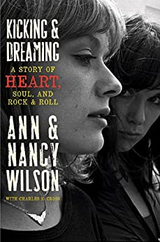 Kicking & Dreaming: A Story of Heart, Soul, and Rock and Roll by [Wilson, Ann, Wilson, Nancy, Cross, Charles R.]