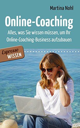 Online-Coaching: Alles, was Sie wissen müssen, um Ihr Online-Coaching-Business aufzubauen (German Edition)
