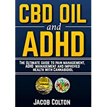 CBD Oil And ADHD: The Ultimate Guide To Pain Management, ADHD Management And Improved Health With Cannabidiol