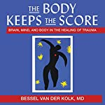 The Body Keeps the Score: Brain, Mind, and Body in the Healing of Trauma | Bessel Van der Kolk MD
