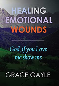 Healing Emotional Wounds: God if you love me, show me by [Gayle, Grace]